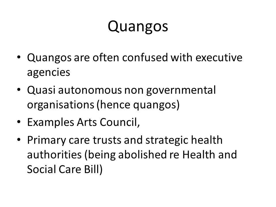 Quangos Quangos are often confused with executive agencies Quasi autonomous non governmental organisations (hence quangos) Examples Arts Council, Prim