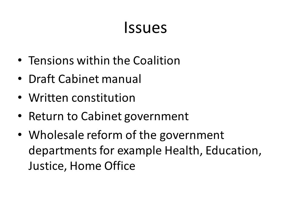 Issues Tensions within the Coalition Draft Cabinet manual Written constitution Return to Cabinet government Wholesale reform of the government departm