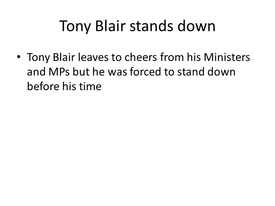 Tony Blair stands down Tony Blair leaves to cheers from his Ministers and MPs but he was forced to stand down before his time