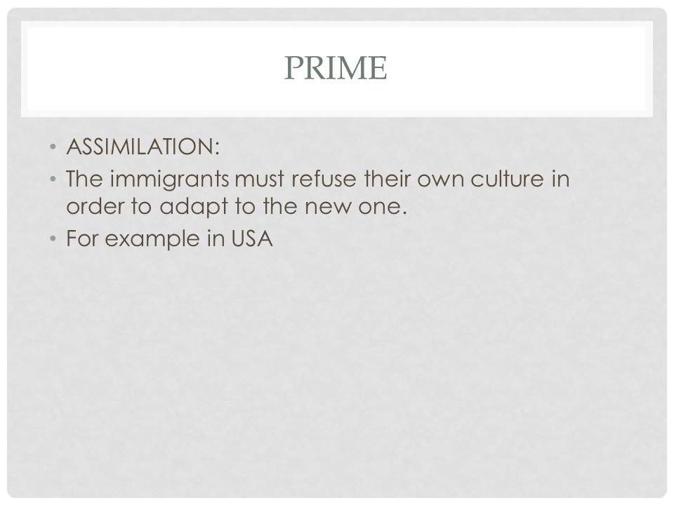 PRIME ASSIMILATION: The immigrants must refuse their own culture in order to adapt to the new one. For example in USA