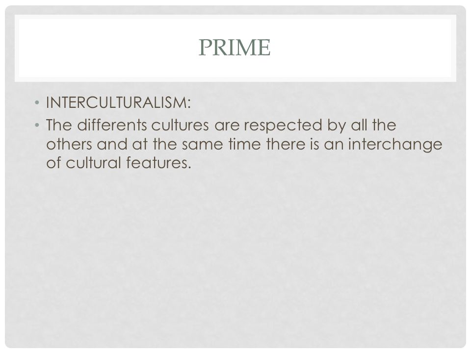 PRIME INTERCULTURALISM: The differents cultures are respected by all the others and at the same time there is an interchange of cultural features.