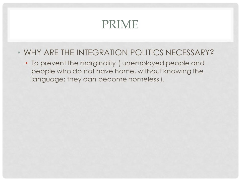 PRIME WHY ARE THE INTEGRATION POLITICS NECESSARY? To prevent the marginality ( unemployed people and people who do not have home, without knowing the