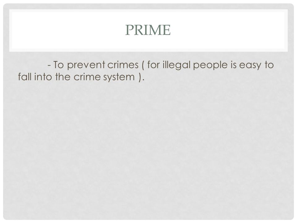 PRIME - To prevent crimes ( for illegal people is easy to fall into the crime system ).