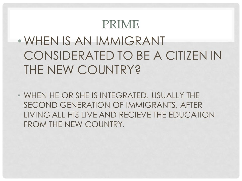 PRIME WHEN IS AN IMMIGRANT CONSIDERATED TO BE A CITIZEN IN THE NEW COUNTRY? WHEN HE OR SHE IS INTEGRATED. USUALLY THE SECOND GENERATION OF IMMIGRANTS,