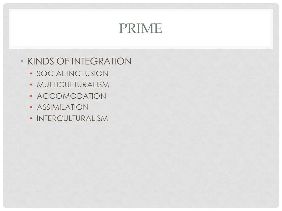 PRIME KINDS OF INTEGRATION SOCIAL INCLUSION MULTICULTURALISM ACCOMODATION ASSIMILATION INTERCULTURALISM
