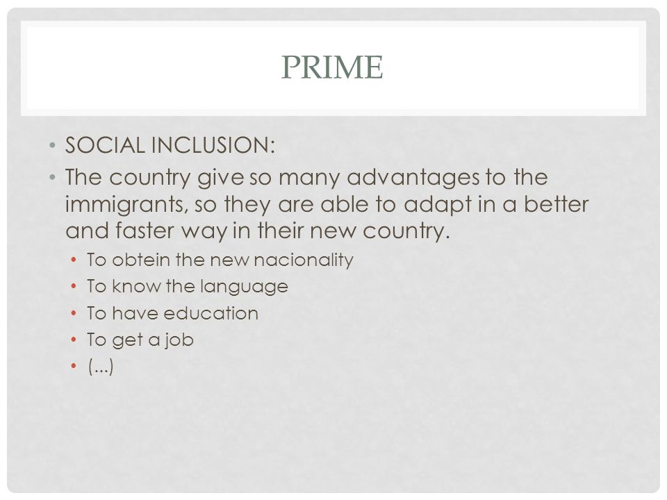 PRIME SOCIAL INCLUSION: The country give so many advantages to the immigrants, so they are able to adapt in a better and faster way in their new count