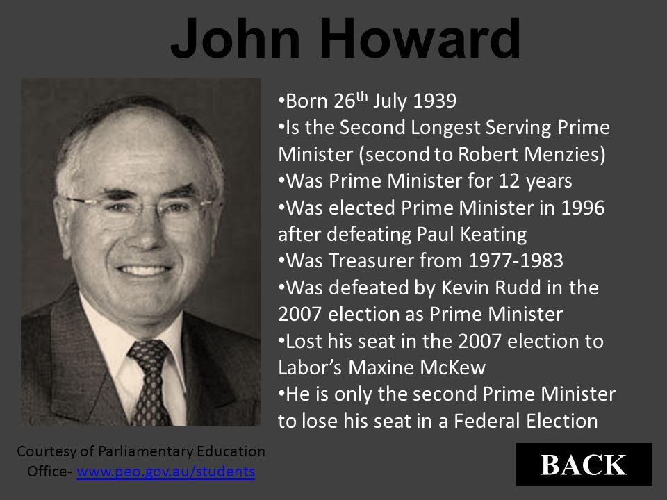 John Howard Courtesy of Parliamentary Education Office- www.peo.gov.au/studentswww.peo.gov.au/students Born 26 th July 1939 Is the Second Longest Serv