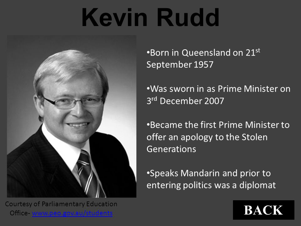 Kevin Rudd Courtesy of Parliamentary Education Office- www.peo.gov.au/studentswww.peo.gov.au/students Born in Queensland on 21 st September 1957 Was s