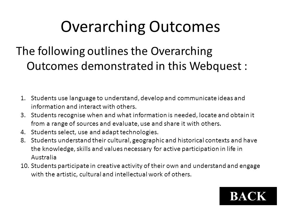 Overarching Outcomes The following outlines the Overarching Outcomes demonstrated in this Webquest : 1.Students use language to understand, develop an