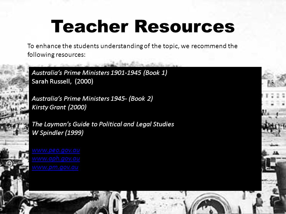 Teacher Resources To enhance the students understanding of the topic, we recommend the following resources: Australia's Prime Ministers 1901-1945 (Boo