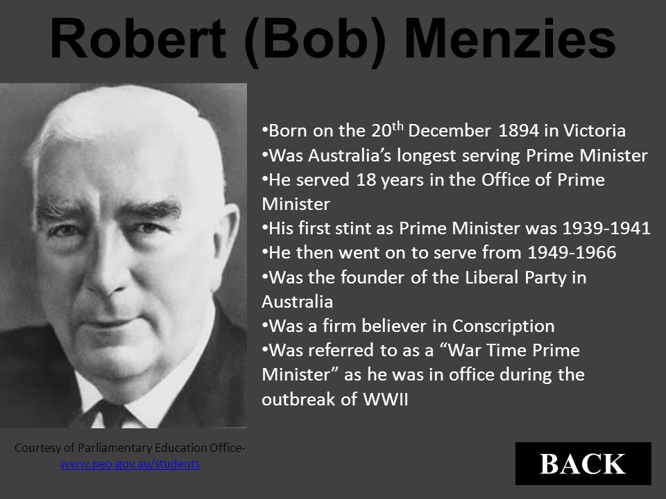 Robert (Bob) Menzies Born on the 20 th December 1894 in Victoria Was Australia's longest serving Prime Minister He served 18 years in the Office of Pr