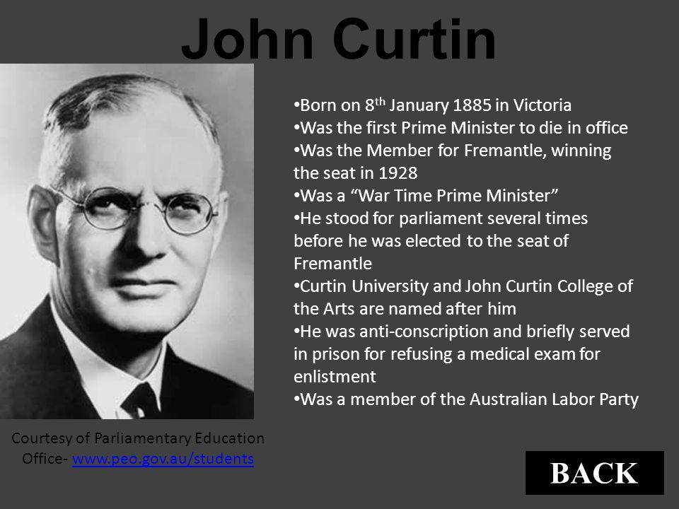 John Curtin Courtesy of Parliamentary Education Office- www.peo.gov.au/studentswww.peo.gov.au/students Born on 8 th January 1885 in Victoria Was the f