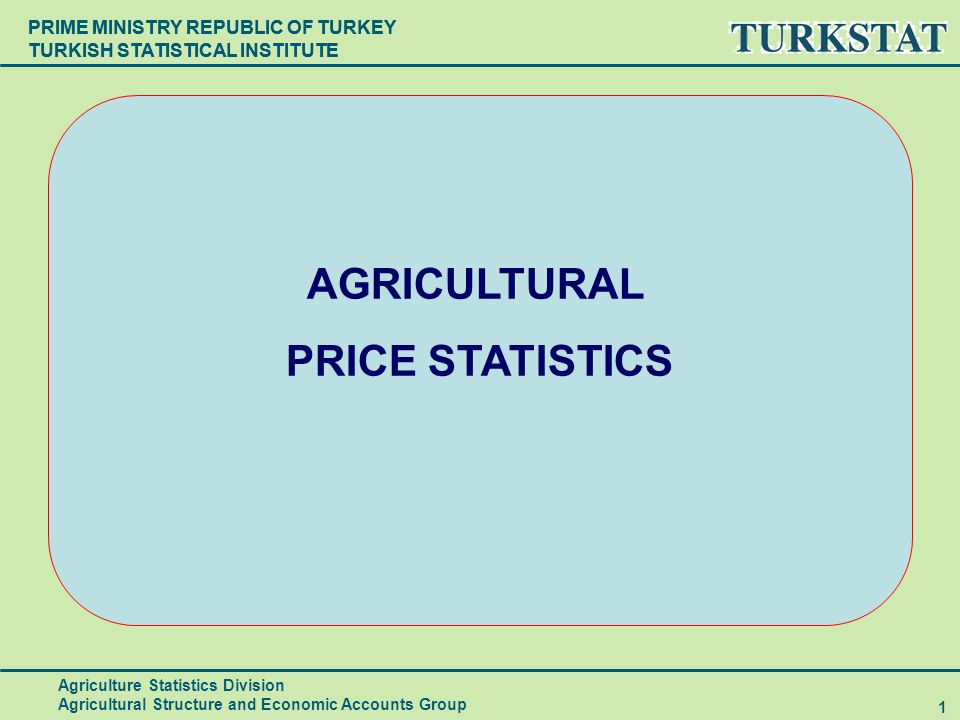 PRIME MINISTRY REPUBLIC OF TURKEY TURKISH STATISTICAL INSTITUTE 1 AGRICULTURAL PRICE STATISTICS Agriculture Statistics Division Agricultural Structure and Economic Accounts Group