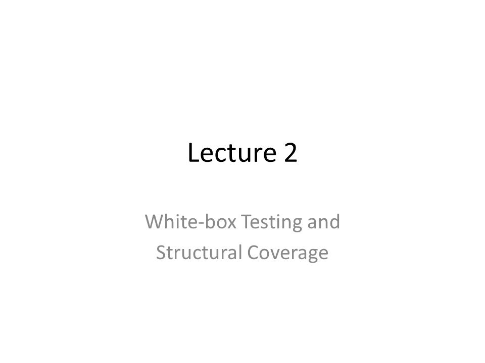 Lecture 2 White-box Testing and Structural Coverage