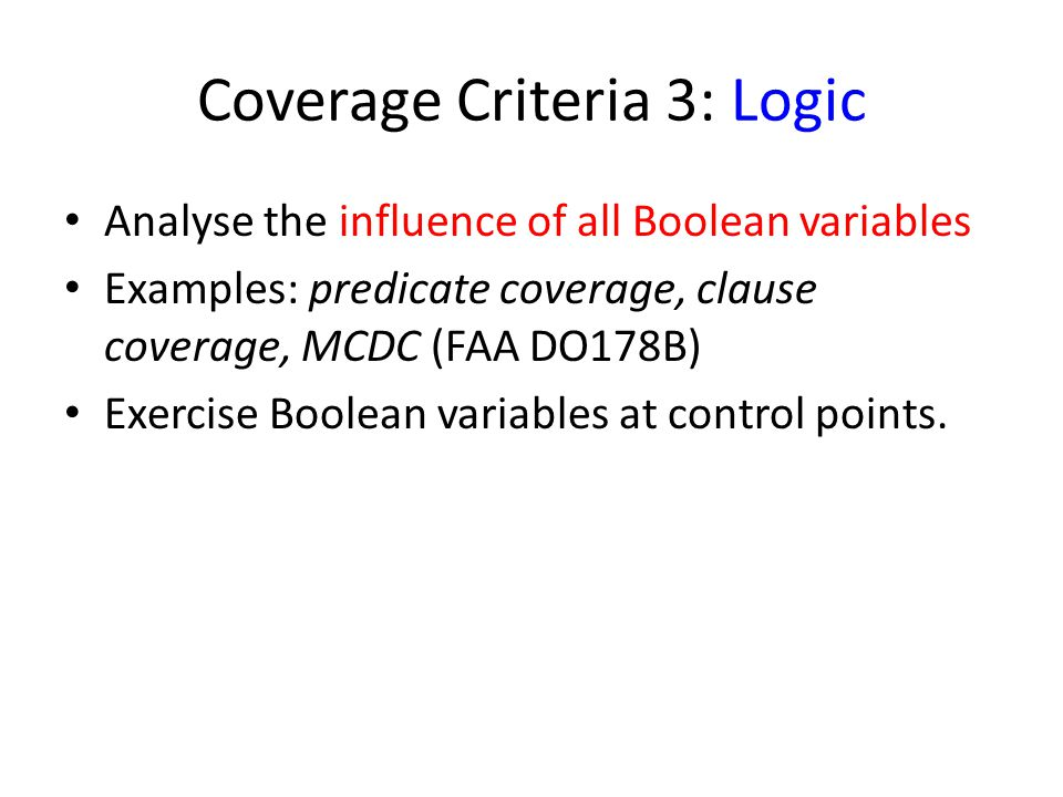 Coverage Criteria 3: Logic Analyse the influence of all Boolean variables Examples: predicate coverage, clause coverage, MCDC (FAA DO178B) Exercise Boolean variables at control points.
