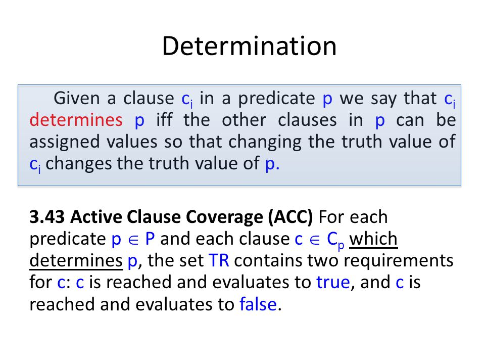 Determination Given a clause c i in a predicate p we say that c i determines p iff the other clauses in p can be assigned values so that changing the truth value of c i changes the truth value of p.