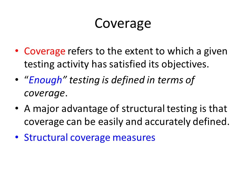 Coverage Coverage refers to the extent to which a given testing activity has satisfied its objectives.