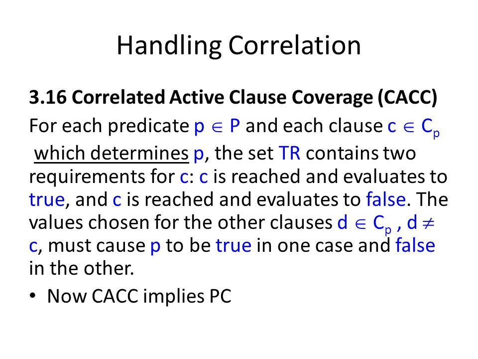 Handling Correlation 3.16 Correlated Active Clause Coverage (CACC) For each predicate p  P and each clause c  C p which determines p, the set TR contains two requirements for c: c is reached and evaluates to true, and c is reached and evaluates to false.