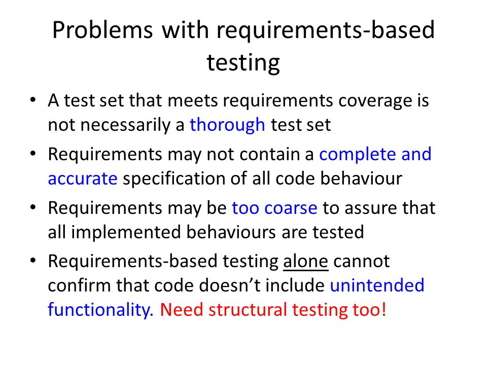 Problems with requirements-based testing A test set that meets requirements coverage is not necessarily a thorough test set Requirements may not contain a complete and accurate specification of all code behaviour Requirements may be too coarse to assure that all implemented behaviours are tested Requirements-based testing alone cannot confirm that code doesn't include unintended functionality.