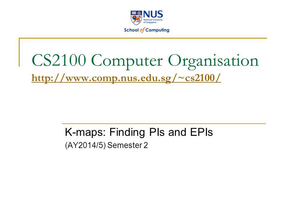 CS2100 K-maps: Finding PIs and EPIs 2 ESSENTIAL PRIME IMPLICANTS (1/5) Essential Prime Implicants (EPIs) – how to determine.