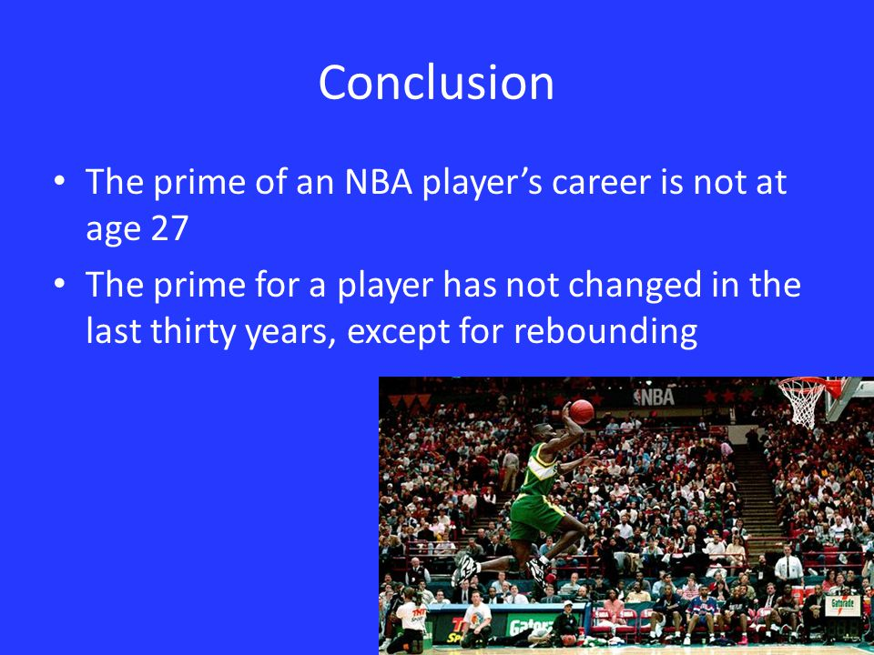 Conclusion The prime of an NBA player's career is not at age 27 The prime for a player has not changed in the last thirty years, except for rebounding