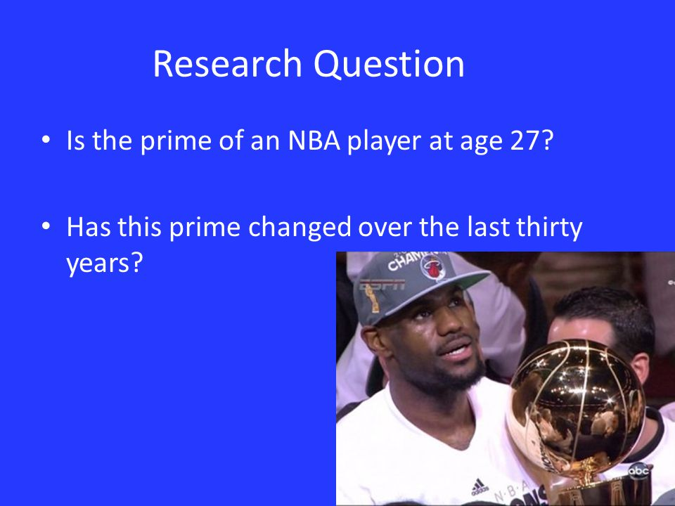 Research Question Is the prime of an NBA player at age 27? Has this prime changed over the last thirty years?