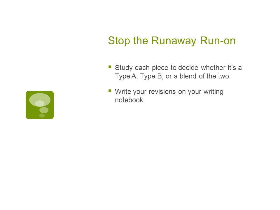 Stop the Runaway Run-on  Study each piece to decide whether it's a Type A, Type B, or a blend of the two.