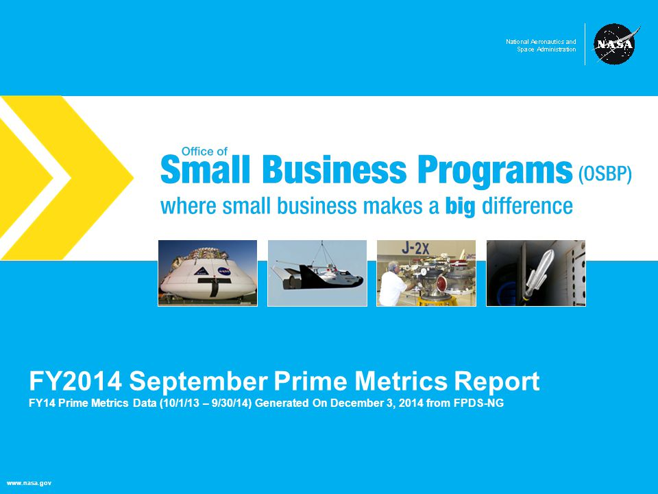 NASA Office of Small Business Programs where small business makes a big difference www.nasa.gov FY2014 September Prime Metrics Report FY14 Prime Metrics Data (10/1/13 – 9/30/14) Generated On December 3, 2014 from FPDS-NG