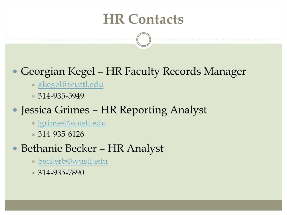 HR Contacts Georgian Kegel – HR Faculty Records Manager  gkegel@wustl.edu gkegel@wustl.edu  314-935-5949 Jessica Grimes – HR Reporting Analyst  jgrimes@wustl.edu jgrimes@wustl.edu  314-935-6126 Bethanie Becker – HR Analyst  beckerb@wustl.edu beckerb@wustl.edu  314-935-7890