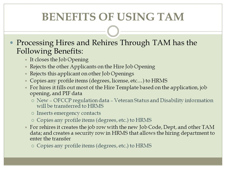 BENEFITS OF USING TAM Processing Hires and Rehires Through TAM has the Following Benefits:  It closes the Job Opening  Rejects the other Applicants on the Hire Job Opening  Rejects this applicant on other Job Openings  Copies any profile items (degrees, license, etc…) to HRMS  For hires it fills out most of the Hire Template based on the application, job opening, and PIF data New – OFCCP regulation data – Veteran Status and Disability information will be transferred to HRMS Inserts emergency contacts Copies any profile items (degrees, etc.) to HRMS  For rehires it creates the job row with the new Job Code, Dept, and other TAM data; and creates a security row in HRMS that allows the hiring department to enter the transfer Copies any profile items (degrees, etc.) to HRMS