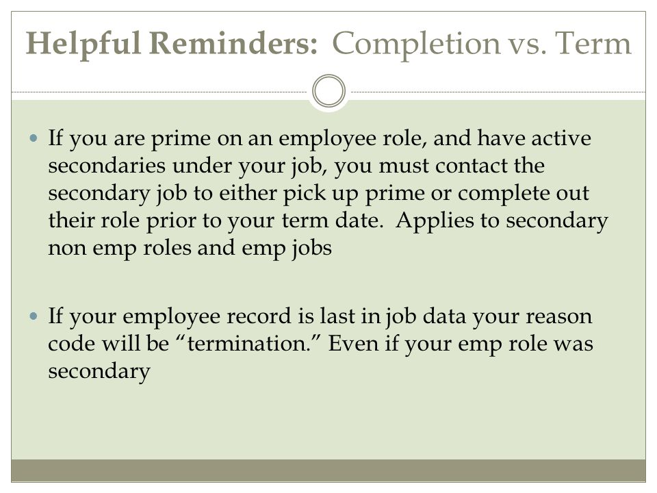 Helpful Recommendations Although ideally we would keep prime on record 0 due to the volume of students changing jobs on campus we would want the completion of the prime and the existing secondary to do a data change on their row changing the job indicator to prime Prime term date should match the date that secondary took over prime.