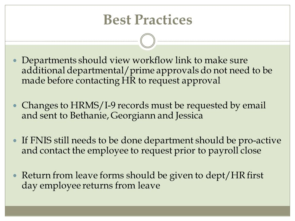 Best Practices Departments should view workflow link to make sure additional departmental/prime approvals do not need to be made before contacting HR to request approval Changes to HRMS/I-9 records must be requested by email and sent to Bethanie, Georgiann and Jessica If FNIS still needs to be done department should be pro-active and contact the employee to request prior to payroll close Return from leave forms should be given to dept/HR first day employee returns from leave