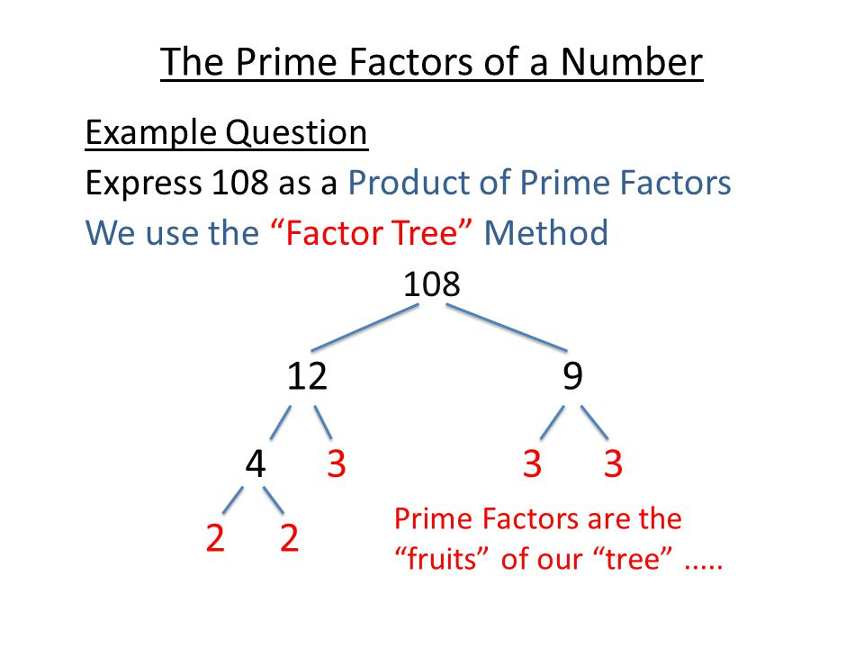 "The Prime Factors of a Number Example Question Express 108 as a Product of Prime Factors We use the ""Factor Tree"" Method 108 129 4333 22 Prime Factors"