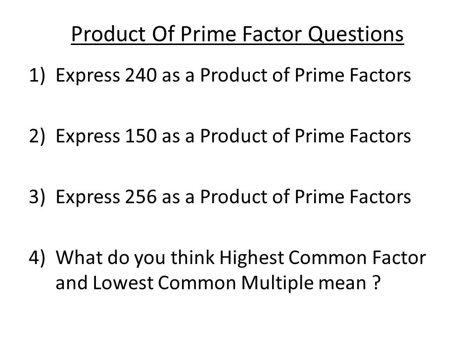 Product of Prime Factors Answers 1)Express 240 as a Product of Prime Factors 2x2x2x2x3x5 = 2 4 x 3 x 5 2)Express 150 as a Product of Prime Factors 2x3x5x5 = 2 x 3 x 5 2 3) Express 256 as a Product of Prime Factors 2 8 4) What do you think Highest Common Factor and Lowest Common Multiple mean ?.......
