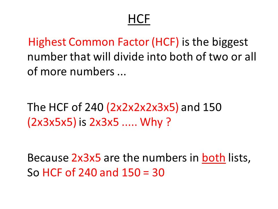 HCF Highest Common Factor (HCF) is the biggest number that will divide into both of two or all of more numbers... The HCF of 240 (2x2x2x2x3x5) and 150