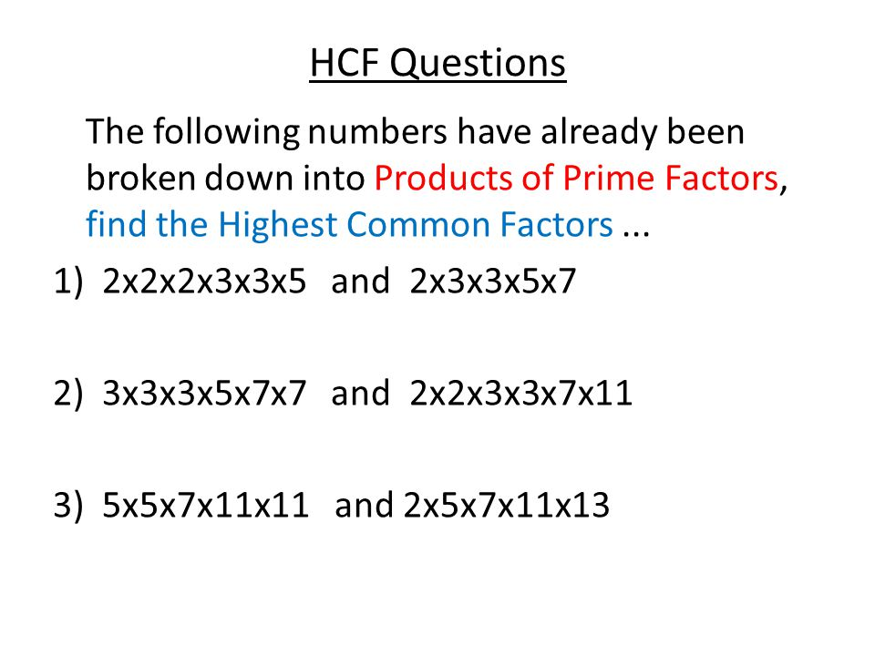 HCF Questions The following numbers have already been broken down into Products of Prime Factors, find the Highest Common Factors... 1)2x2x2x3x3x5 and