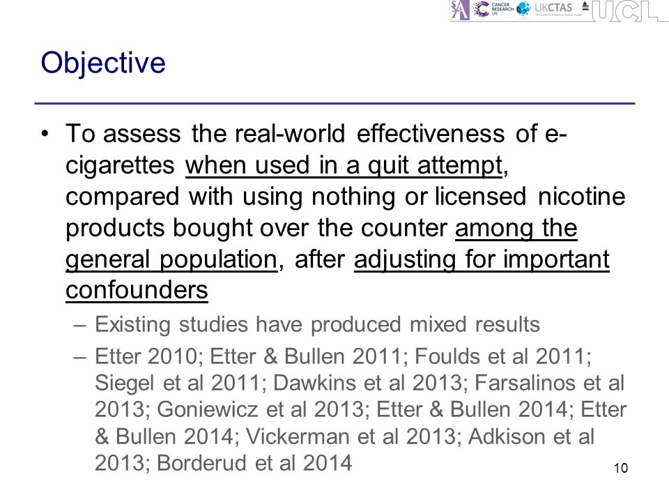 Objective To assess the real-world effectiveness of e- cigarettes when used in a quit attempt, compared with using nothing or licensed nicotine products bought over the counter among the general population, after adjusting for important confounders –Existing studies have produced mixed results –Etter 2010; Etter & Bullen 2011; Foulds et al 2011; Siegel et al 2011; Dawkins et al 2013; Farsalinos et al 2013; Goniewicz et al 2013; Etter & Bullen 2014; Etter & Bullen 2014; Vickerman et al 2013; Adkison et al 2013; Borderud et al 2014 10