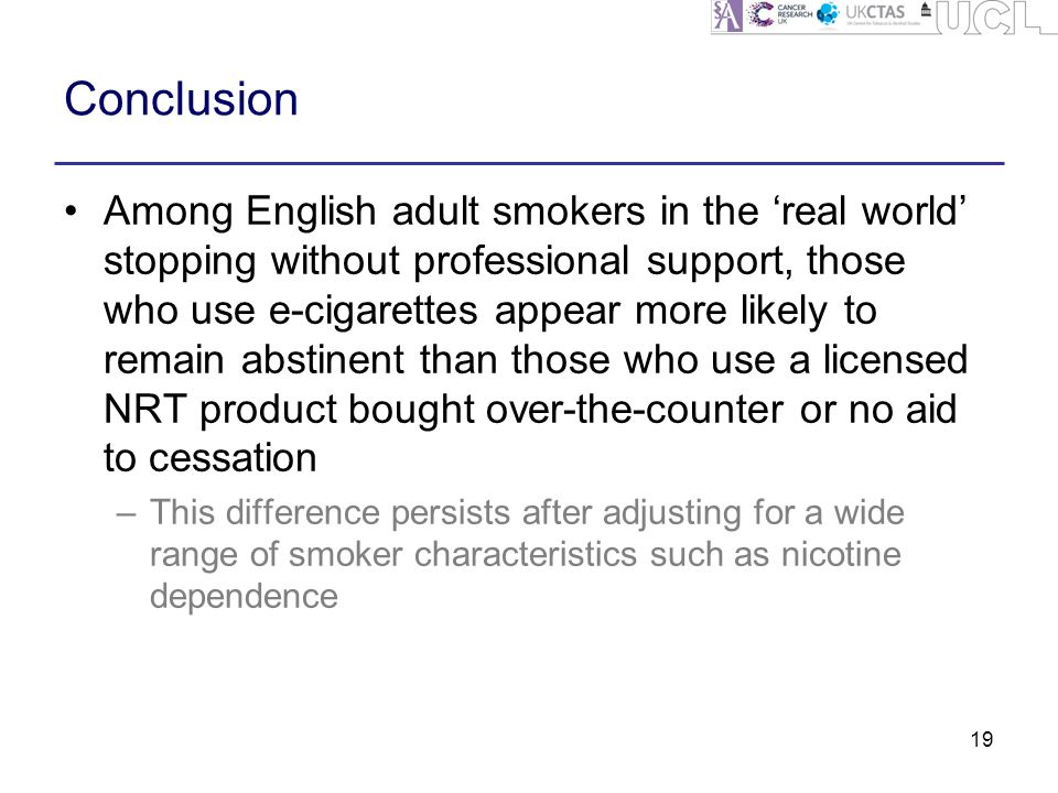 Conclusion 19 Among English adult smokers in the 'real world' stopping without professional support, those who use e-cigarettes appear more likely to remain abstinent than those who use a licensed NRT product bought over-the-counter or no aid to cessation –This difference persists after adjusting for a wide range of smoker characteristics such as nicotine dependence