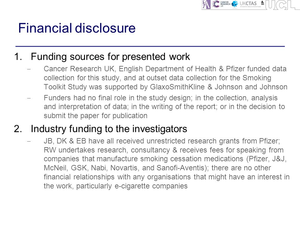 Financial disclosure 1.Funding sources for presented work ‒ Cancer Research UK, English Department of Health & Pfizer funded data collection for this study, and at outset data collection for the Smoking Toolkit Study was supported by GlaxoSmithKline & Johnson and Johnson ‒ Funders had no final role in the study design; in the collection, analysis and interpretation of data; in the writing of the report; or in the decision to submit the paper for publication 2.Industry funding to the investigators ‒ JB, DK & EB have all received unrestricted research grants from Pfizer; RW undertakes research, consultancy & receives fees for speaking from companies that manufacture smoking cessation medications (Pfizer, J&J, McNeil, GSK, Nabi, Novartis, and Sanofi-Aventis); there are no other financial relationships with any organisations that might have an interest in the work, particularly e-cigarette companies