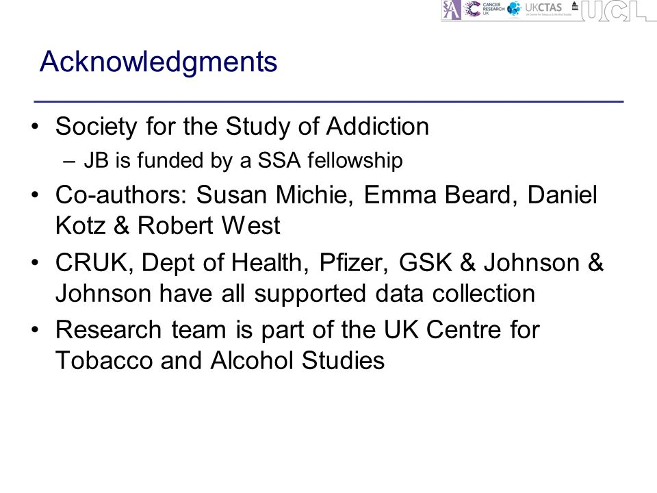 Acknowledgments Society for the Study of Addiction –JB is funded by a SSA fellowship Co-authors: Susan Michie, Emma Beard, Daniel Kotz & Robert West CRUK, Dept of Health, Pfizer, GSK & Johnson & Johnson have all supported data collection Research team is part of the UK Centre for Tobacco and Alcohol Studies