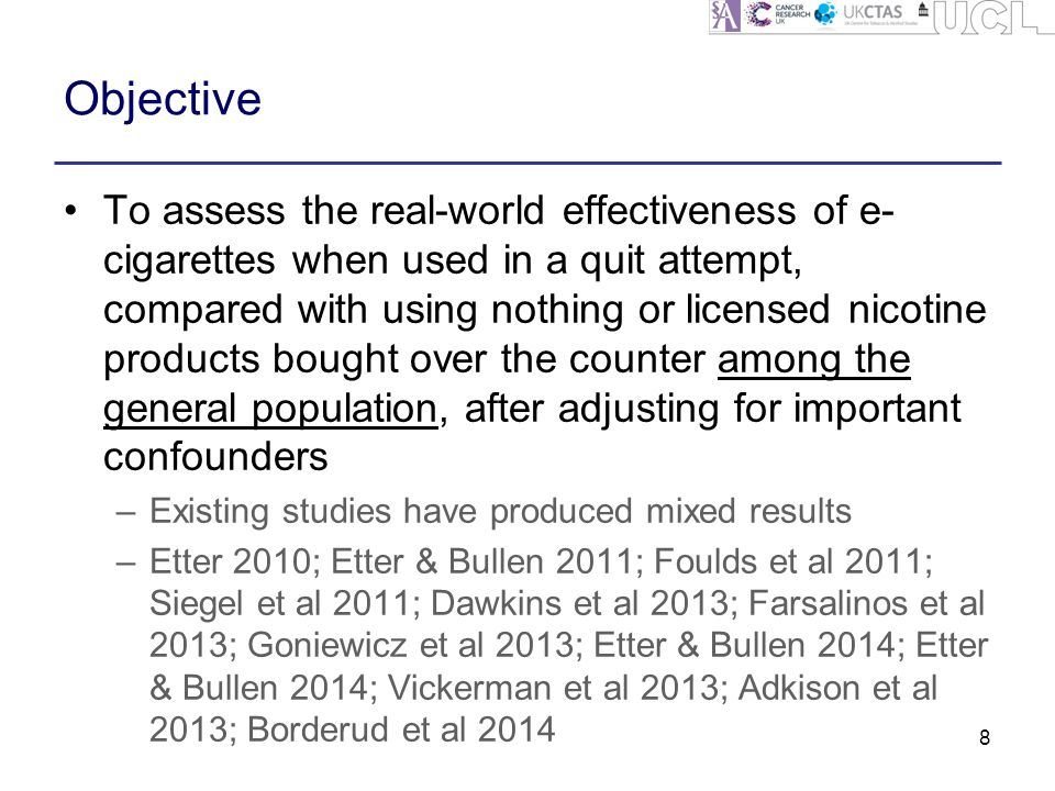 Objective To assess the real-world effectiveness of e- cigarettes when used in a quit attempt, compared with using nothing or licensed nicotine products bought over the counter among the general population, after adjusting for important confounders –Existing studies have produced mixed results –Etter 2010; Etter & Bullen 2011; Foulds et al 2011; Siegel et al 2011; Dawkins et al 2013; Farsalinos et al 2013; Goniewicz et al 2013; Etter & Bullen 2014; Etter & Bullen 2014; Vickerman et al 2013; Adkison et al 2013; Borderud et al 2014 8