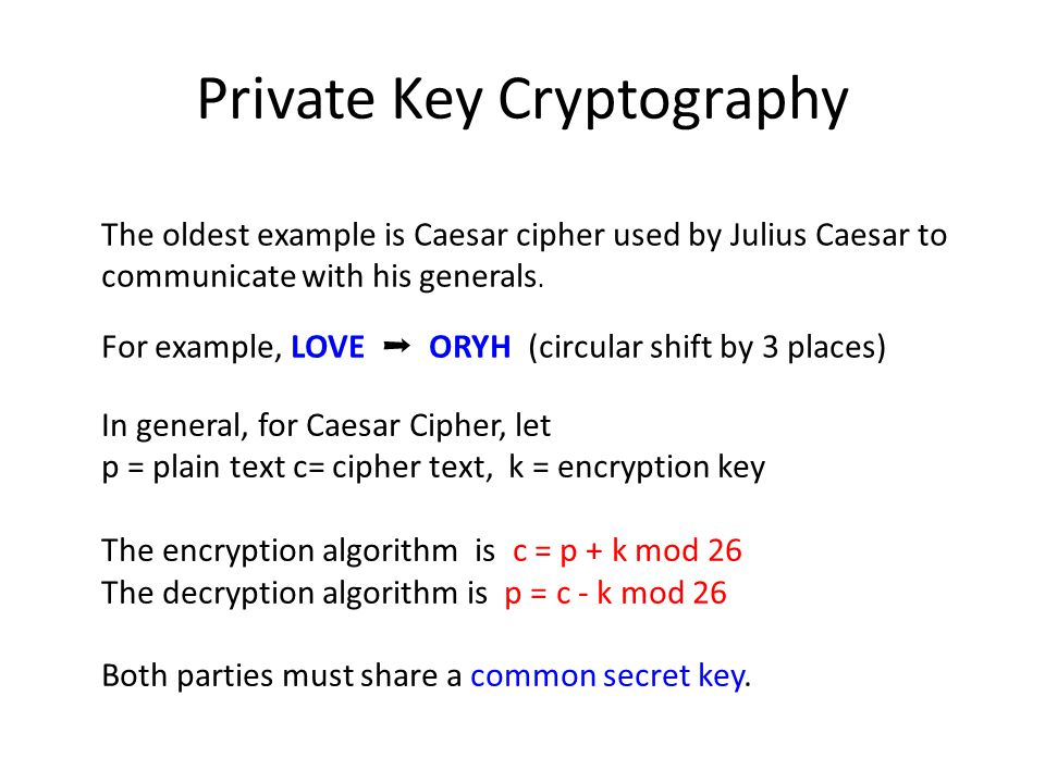 Private Key Cryptography The oldest example is Caesar cipher used by Julius Caesar to communicate with his generals. For example, LOVE ➞ ORYH (circula