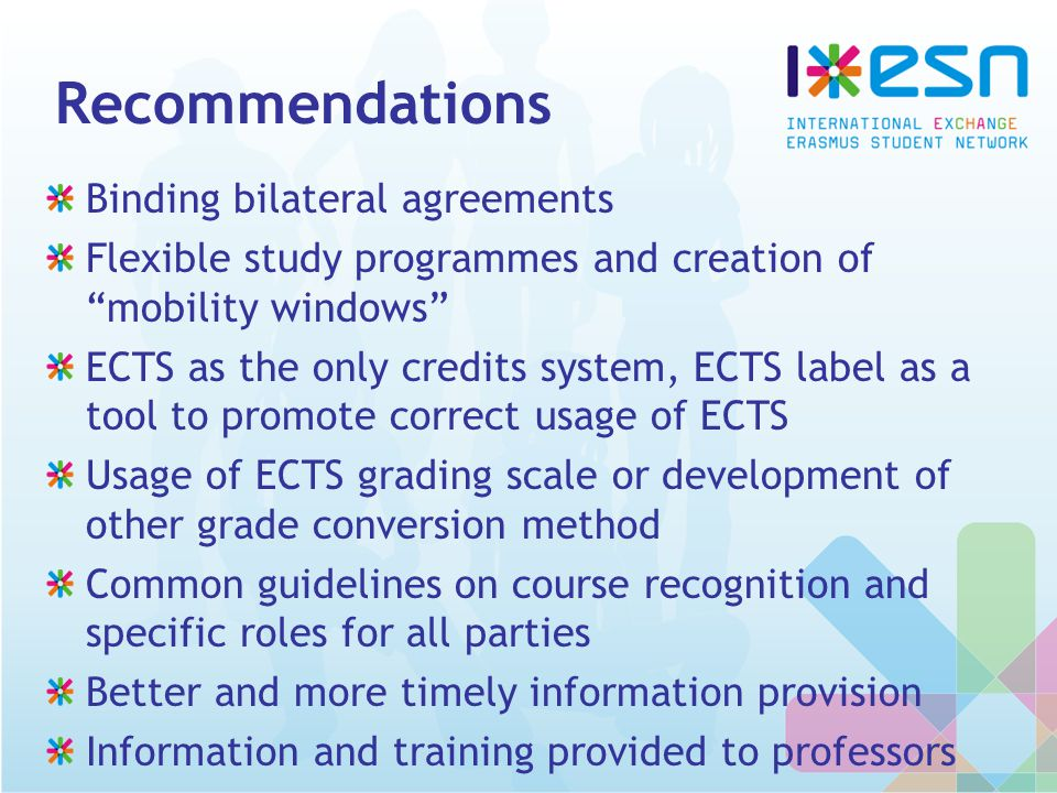Recommendations Binding bilateral agreements Flexible study programmes and creation of mobility windows ECTS as the only credits system, ECTS label as a tool to promote correct usage of ECTS Usage of ECTS grading scale or development of other grade conversion method Common guidelines on course recognition and specific roles for all parties Better and more timely information provision Information and training provided to professors