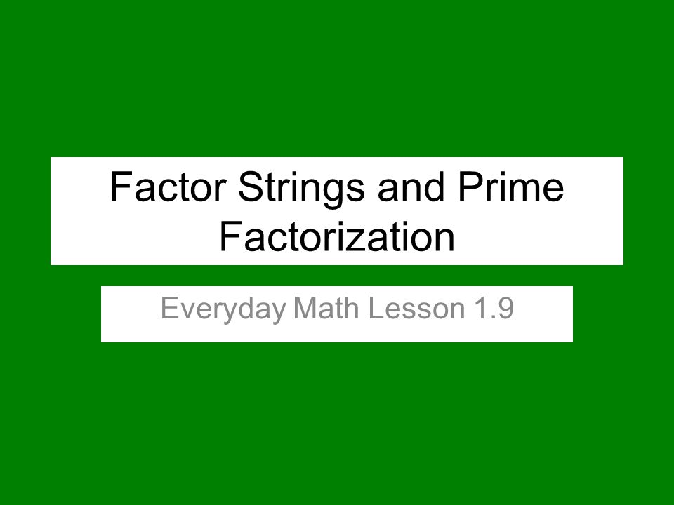 Factor Strings and Prime Factorization Everyday Math Lesson 1.9