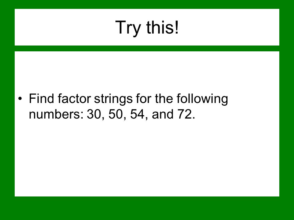 Try this! Find factor strings for the following numbers: 30, 50, 54, and 72.