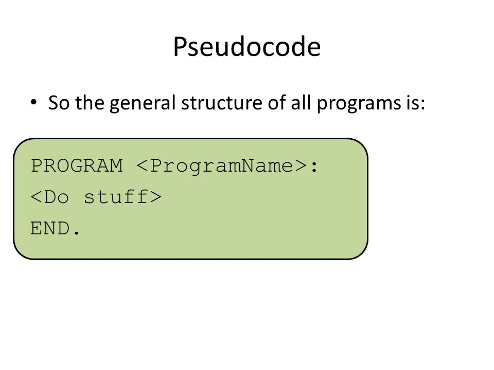 Pseudocode So the general structure of all programs is: PROGRAM : END.
