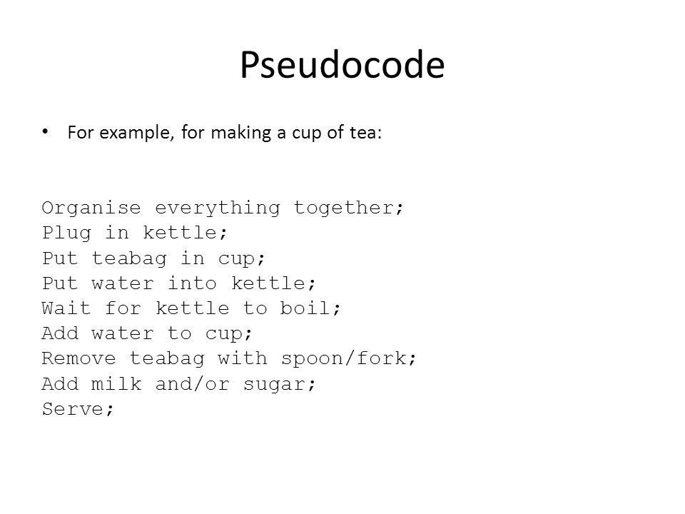 Pseudocode For example, for making a cup of tea: Organise everything together; Plug in kettle; Put teabag in cup; Put water into kettle; Wait for kett