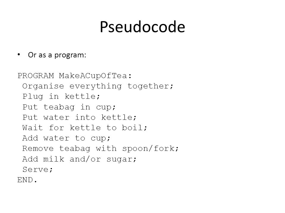 Pseudocode Or as a program: PROGRAM MakeACupOfTea: Organise everything together; Plug in kettle; Put teabag in cup; Put water into kettle; Wait for ke