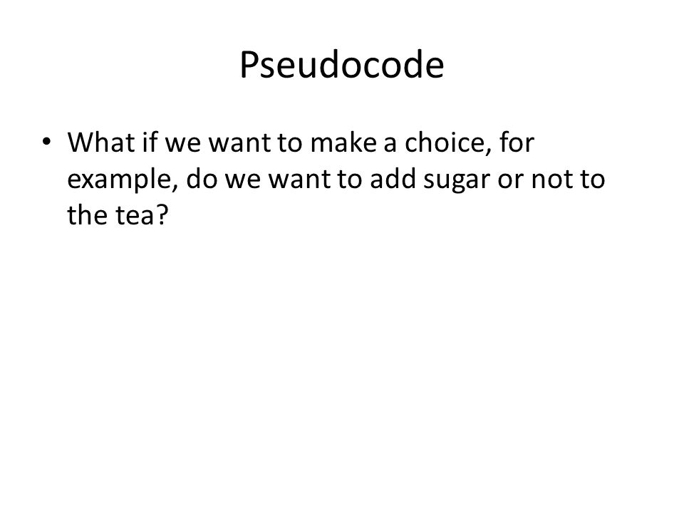 Pseudocode What if we want to make a choice, for example, do we want to add sugar or not to the tea?