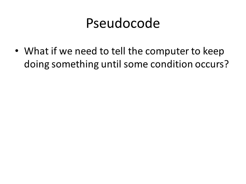 Pseudocode What if we need to tell the computer to keep doing something until some condition occurs?
